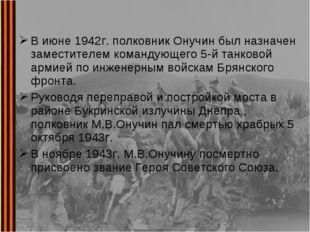 В июне 1942г. полковник Онучин был назначен заместителем командующего 5-й тан