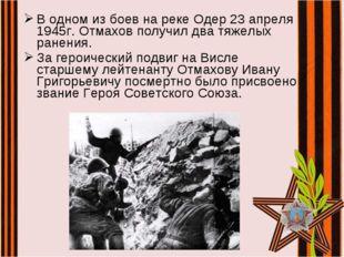 В одном из боев на реке Одер 23 апреля 1945г. Отмахов получил два тяжелых ран