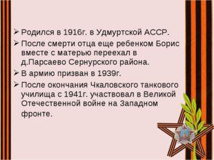 Родился в 1916г. в Удмуртской АССР. После смерти отца еще ребенком Борис вмес