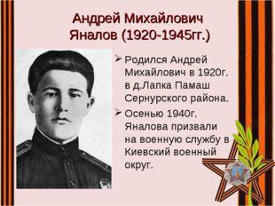 Андрей Михайлович Яналов (1920-1945гг.) Родился Андрей Михайлович в 1920г. в