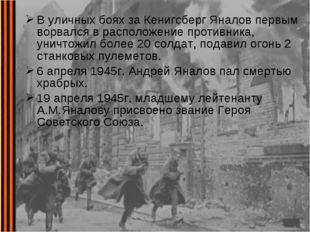В уличных боях за Кенигсберг Яналов первым ворвался в расположение противника