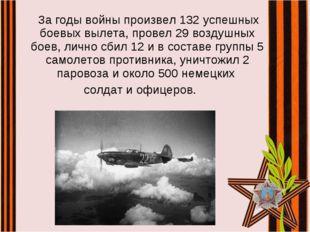 За годы войны произвел 132 успешных боевых вылета, провел 29 воздушных боев,