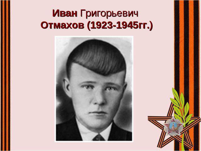 Иван Григорьевич Отмахов (1923-1945гг.)