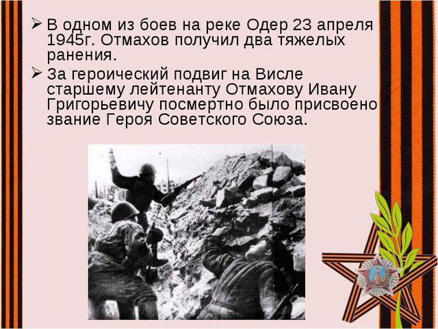 В одном из боев на реке Одер 23 апреля 1945г. Отмахов получил два тяжелых ран...
