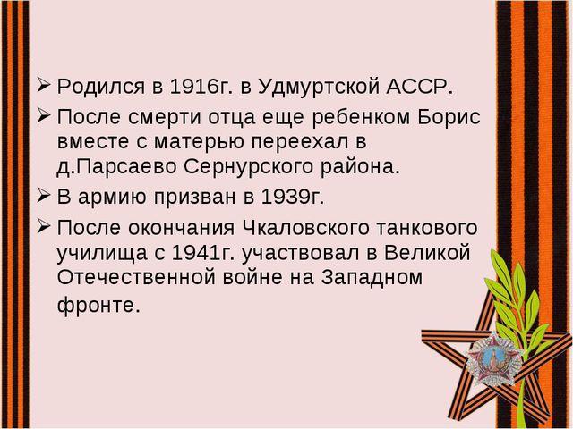 Родился в 1916г. в Удмуртской АССР. После смерти отца еще ребенком Борис вмес...