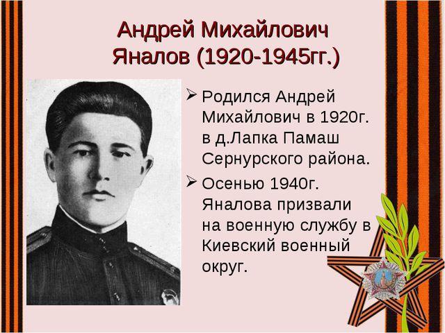 Андрей Михайлович Яналов (1920-1945гг.) Родился Андрей Михайлович в 1920г. в...