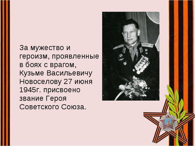 За мужество и героизм, проявленные в боях с врагом, Кузьме Васильевичу Ново...