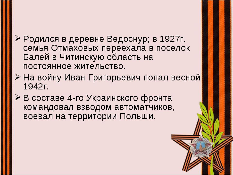 Родился в деревне Ведоснур; в 1927г. семья Отмаховых переехала в поселок Бале...