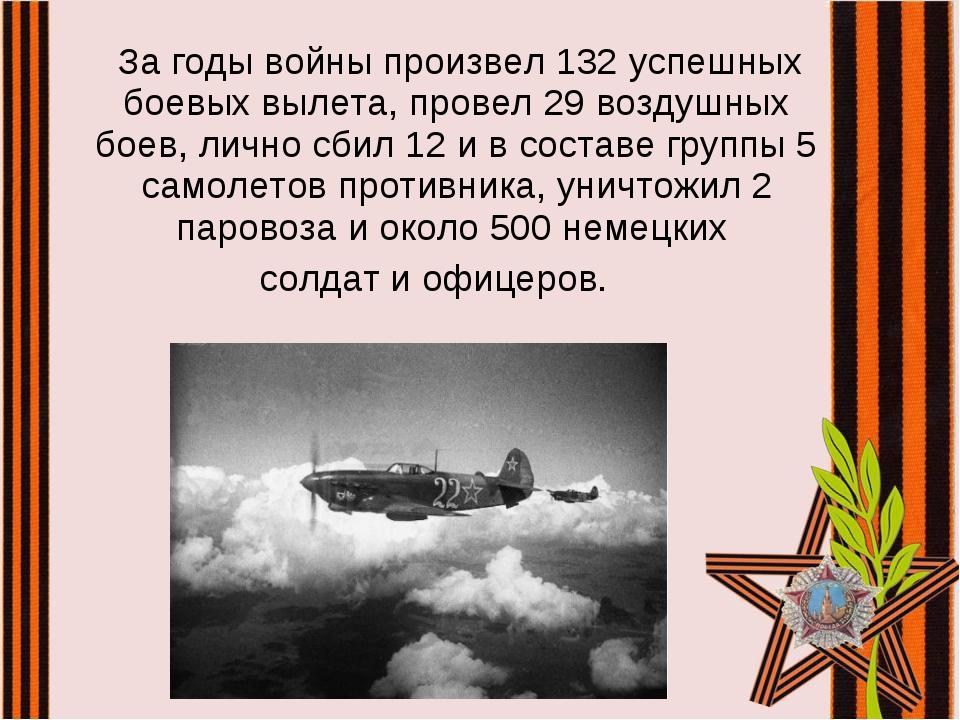 За годы войны произвел 132 успешных боевых вылета, провел 29 воздушных боев,...