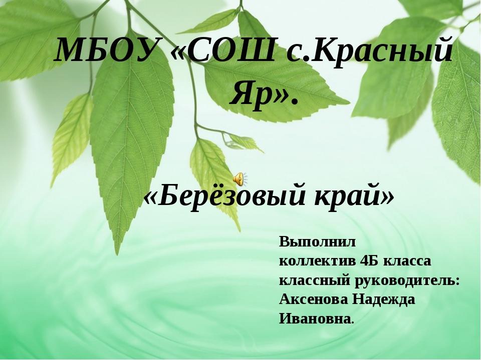 МБОУ «СОШ с.Красный Яр». «Берёзовый край» Выполнил коллектив 4Б класса классн...