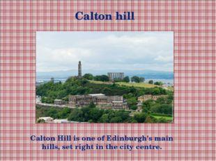 Calton hill Calton Hill is one of Edinburgh's main hills, set right in the ci