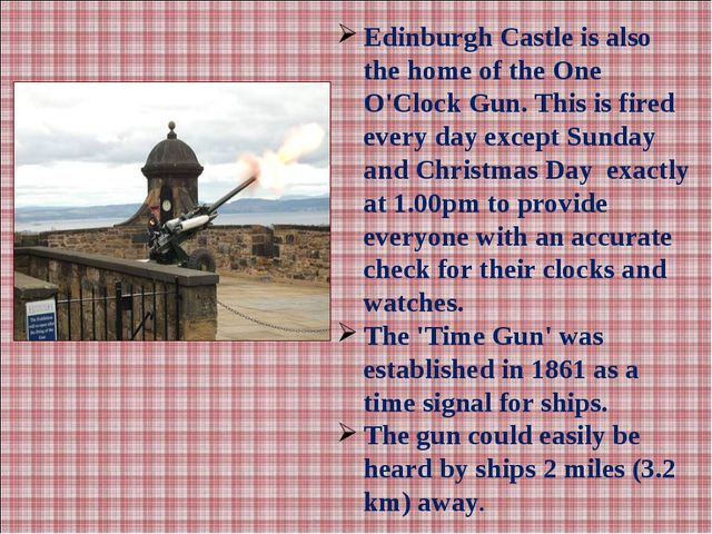 Edinburgh Castle is also the home of the One O'Clock Gun. This is fired every...