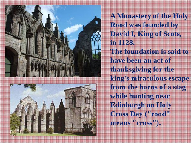 A Monastery of the Holy Rood was founded by David I, King of Scots, in 1128....