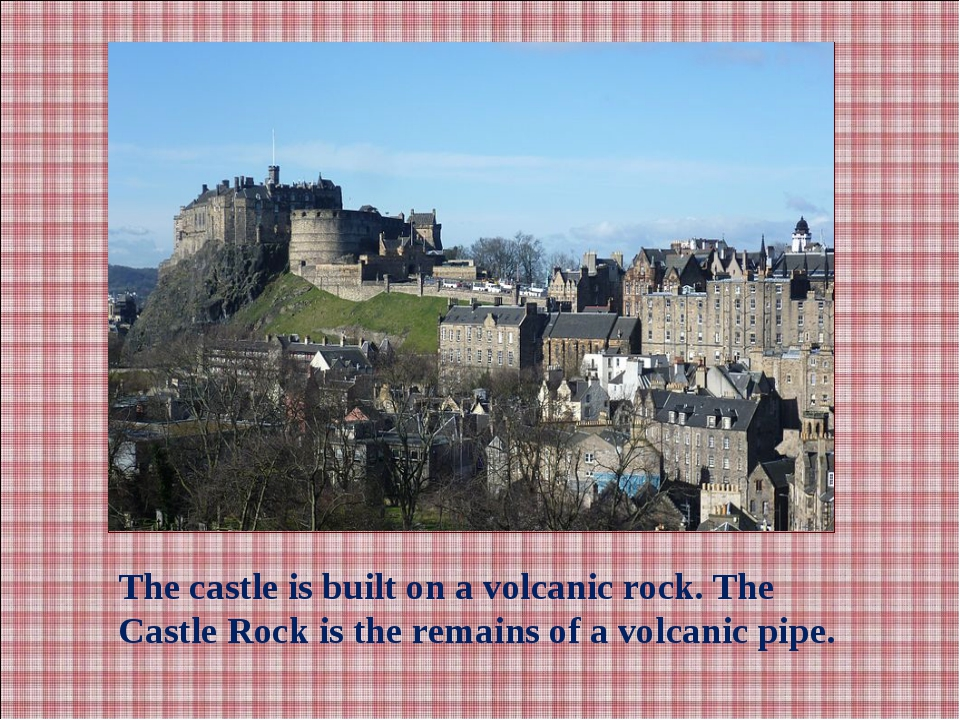 The castle is built on a volcanic rock. The Castle Rock is the remains of a v...