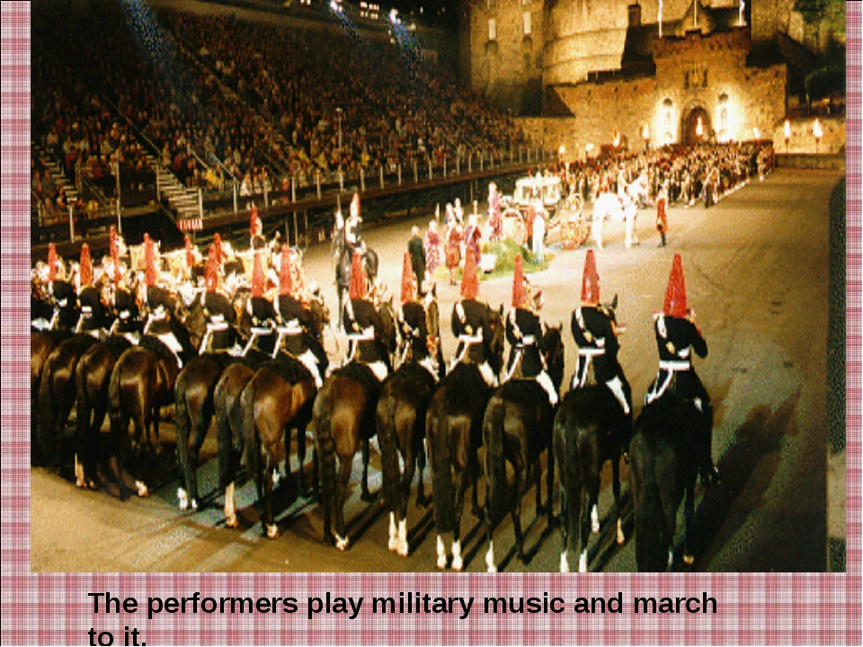 The performers play military music and march to it.