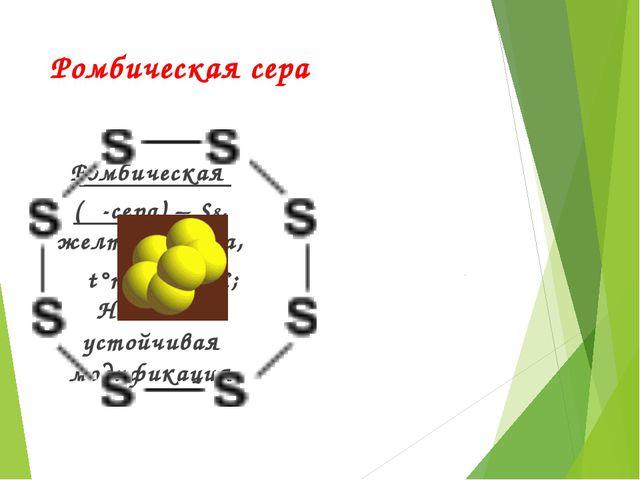 Ромбическая сера Ромбическая  (α-сера) – S8, желтого цвета,    t°пл.=113°C...