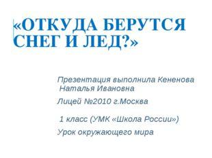 «ОТКУДА БЕРУТСЯ СНЕГ И ЛЕД?» Презентация выполнила Кененова Наталья Ивановна