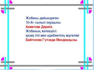 Жобаны дайындаған: 10«А» сынып оқушысы Ахметова Дариға. Жобаның жетекшісі: қа