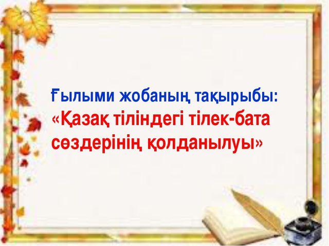 Ғылыми жобаның тақырыбы: «Қазақ тіліндегі тілек-бата сөздерінің қолданылуы»