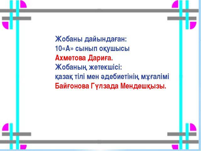 Жобаны дайындаған: 10«А» сынып оқушысы Ахметова Дариға. Жобаның жетекшісі: қа...