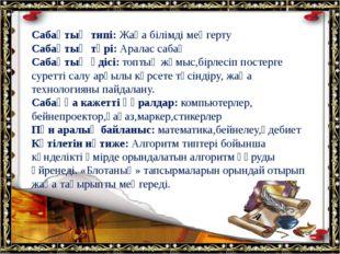 Сабақтың типі: Жаңа білімді меңгерту Сабақтың түрі: Аралас сабақ Сабақтың әд
