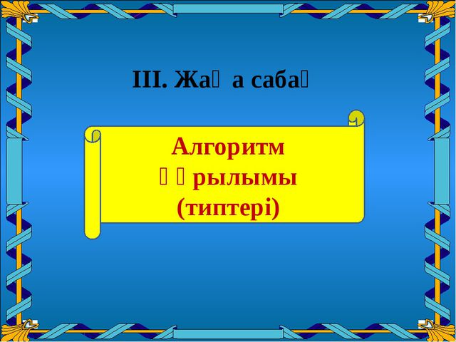 III. Жаңа cабақ Алгоритм құрылымы (типтері)