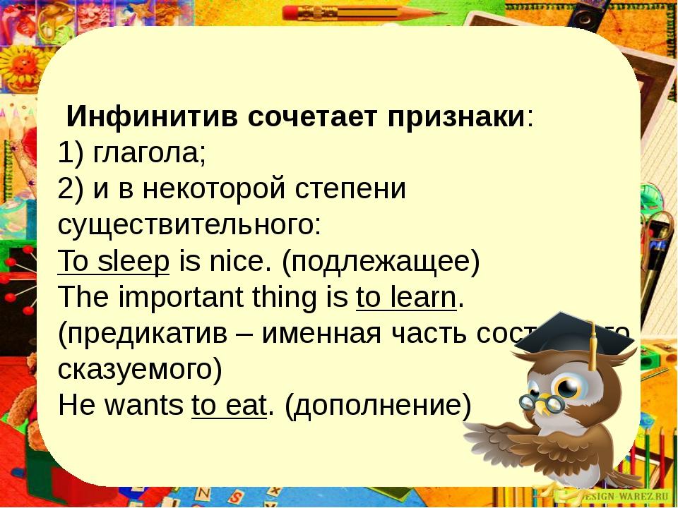 Инфинитив сочетает признаки: 1) глагола; 2) и в некоторой степени существите...