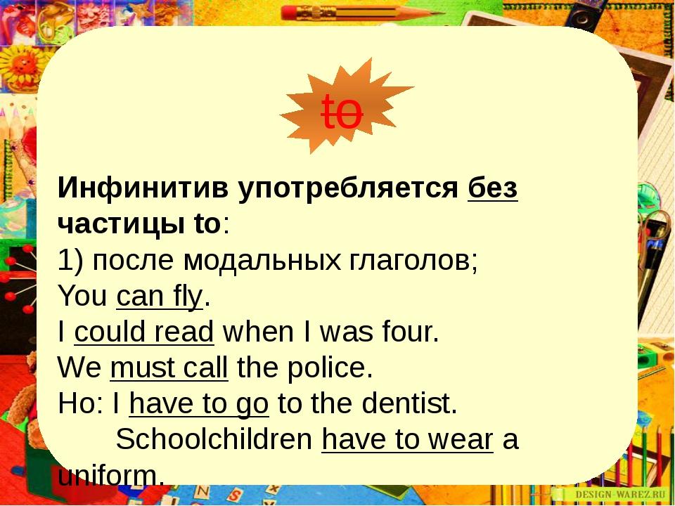 to Инфинитив употребляется без частицы to: 1) после модальных глаголов; You...