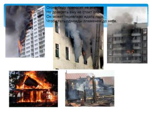 Огонь беду приносит не всегда, Но доверять ему не стоит слепо. Он может терпе