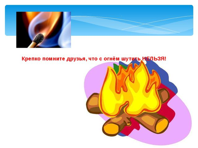 Крепко помните друзья, что с огнём шутить НЕЛЬЗЯ!