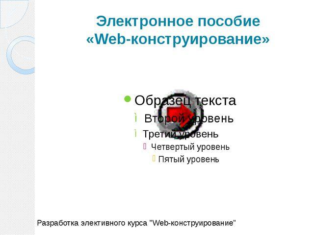 """Электронное пособие «Web-конструирование» Разработка элективного курса """"Web-к..."""