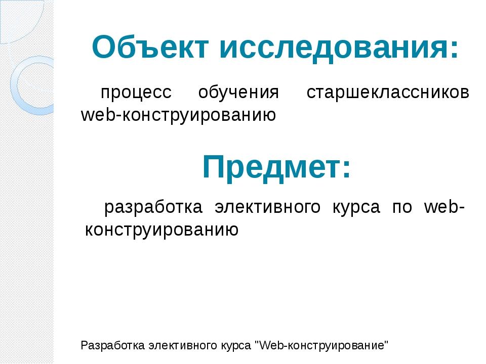 Объект исследования: процесс обучения старшеклассников web-конструированию Ра...