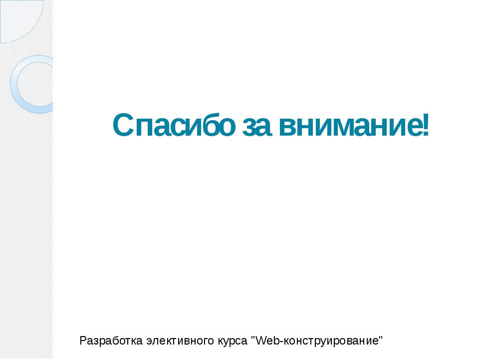 """Спасибо за внимание! Разработка элективного курса """"Web-конструирование"""""""