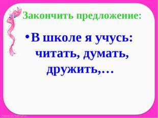 Закончить предложение: В школе я учусь: читать, думать, дружить,…