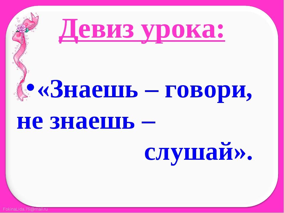 Девиз урока:  «Знаешь – говори, не знаешь –                     слушай».