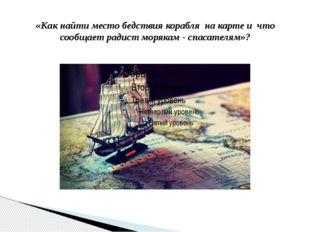 «Как найти место бедствия корабля на карте и что сообщает радист морякам - сп
