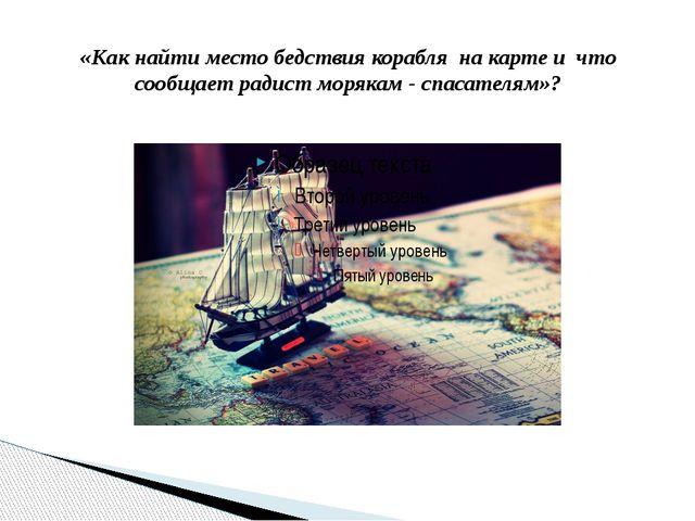 «Как найти место бедствия корабля на карте и что сообщает радист морякам - сп...