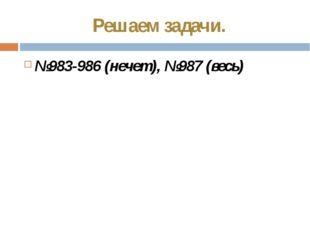 Решаем задачи. №983-986 (нечет), №987 (весь)