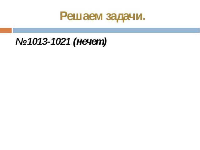 Решаем задачи. № 1013-1021 (нечет)