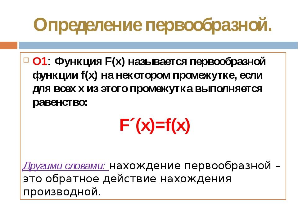 Определение первообразной. О1: Функция F(x) называется первообразной функции...