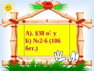 А). §38 оқу Б) №2-6 (106 бет.)