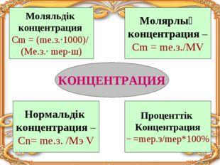 КОНЦЕНТРАЦИЯ Моляльдік концентрация Сm = (mе.з.∙1000)/ (Ме.з.∙ mер-ш) Молярлы