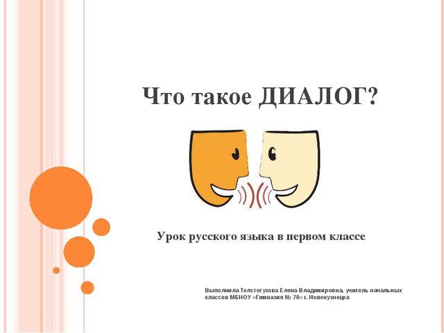 Что такое ДИАЛОГ? Урок русского языка в первом классе Выполнила Толстогузова...