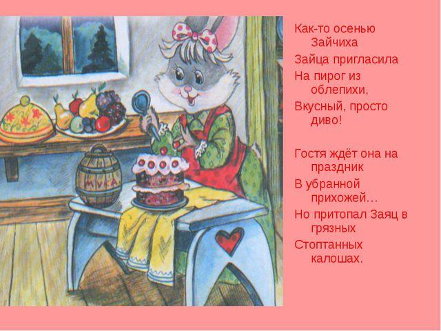 Как-то осенью Зайчиха Зайца пригласила На пирог из облепихи, Вкусный, просто...