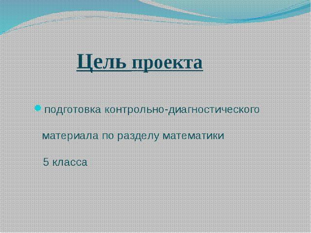Цель проекта подготовка контрольно-диагностического материала по разделу мате...