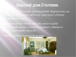 Барский дом.Столовая. Открывая любой томик произведений Лермонтова, на многих