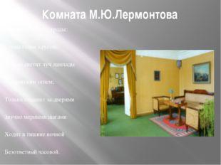 Комната М.Ю.Лермонтова Одинок я — нет отрады: Стены голые кругом, Тускло свет