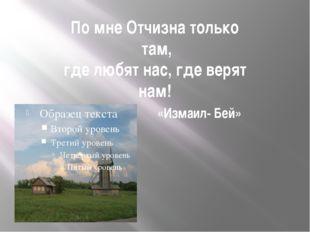 По мне Отчизна только там, где любят нас, где верят нам! «Измаил- Бей»