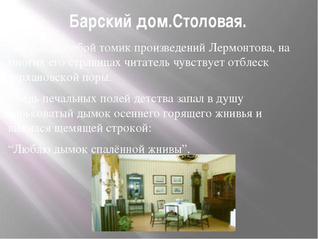 Барский дом.Столовая. Открывая любой томик произведений Лермонтова, на многих...