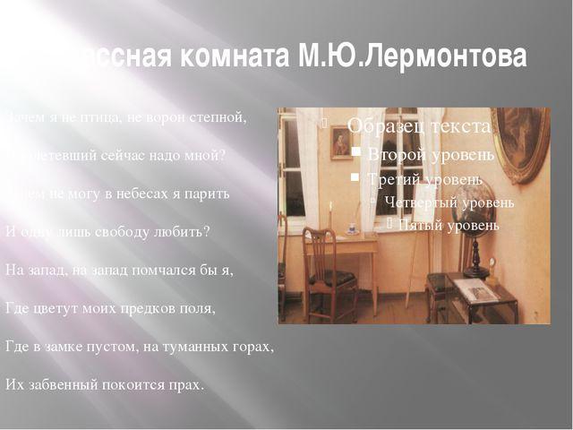 Классная комната М.Ю.Лермонтова Зачем я не птица, не ворон степной, Пролетевш...